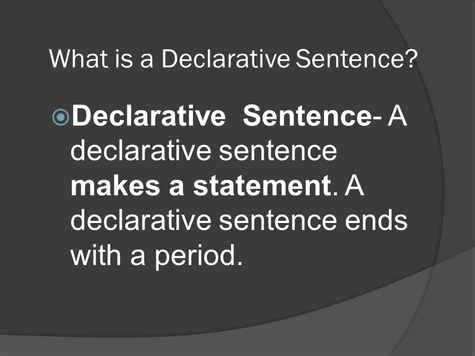 What is a Declarative Sentence?  Declarative Sentence- A declarative sentence makes a statement. A declarative sentence ends with a period.