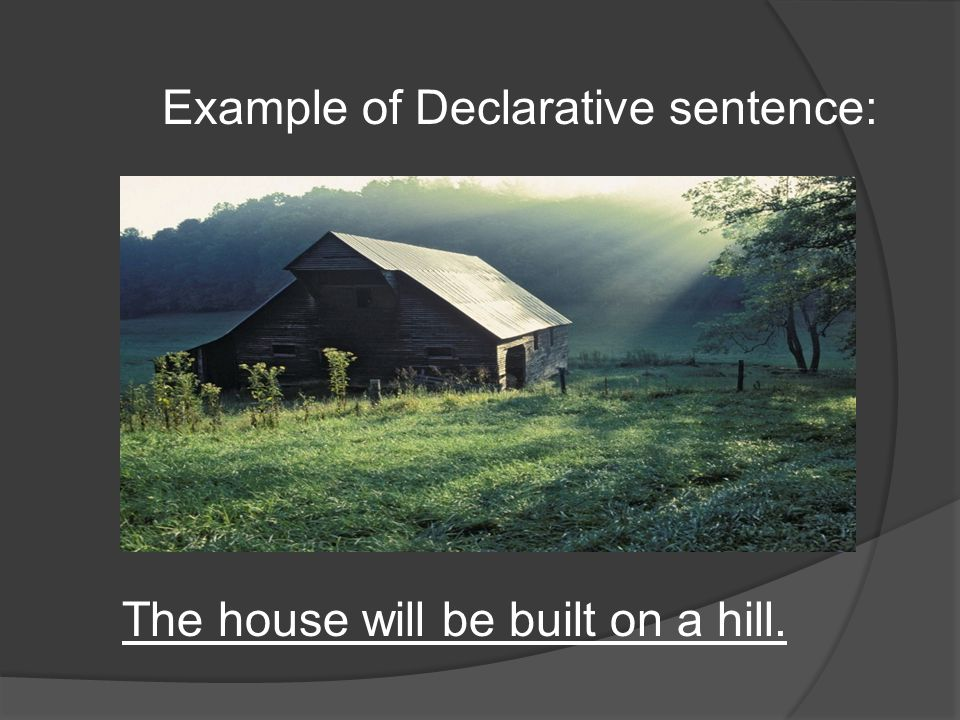 The house will be built on a hill. Example of Declarative sentence: