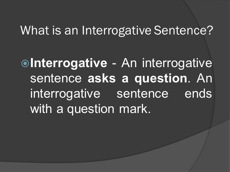 What is an Interrogative Sentence?  Interrogative - An interrogative sentence asks a question. An interrogative sentence ends with a question mark.