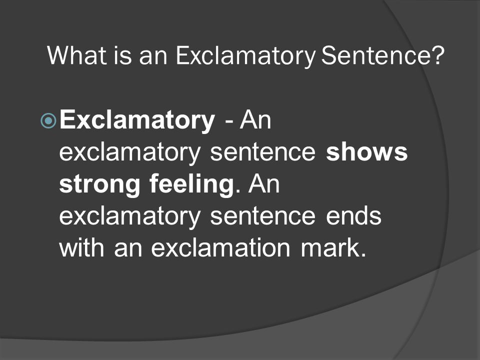 What is an Exclamatory Sentence?  Exclamatory - An exclamatory sentence shows strong feeling. An exclamatory sentence ends with an exclamation mark.