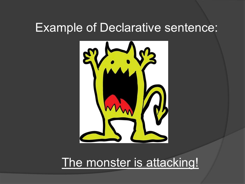 Example of Declarative sentence: The monster is attacking!