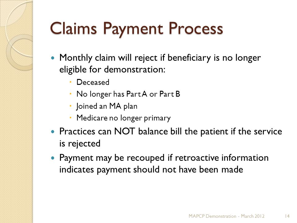Claims Payment Process Monthly claim will reject if beneficiary is no longer eligible for demonstration:  Deceased  No longer has Part A or Part B  Joined an MA plan  Medicare no longer primary Practices can NOT balance bill the patient if the service is rejected Payment may be recouped if retroactive information indicates payment should not have been made MAPCP Demonstration - March 201214