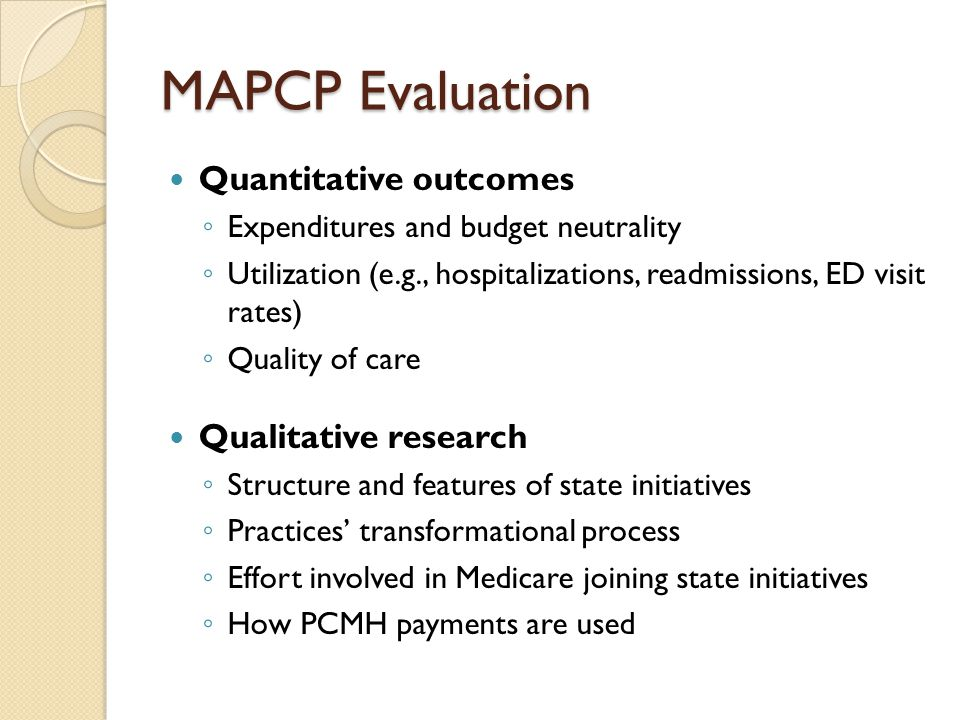 MAPCP Evaluation Quantitative outcomes ◦ Expenditures and budget neutrality ◦ Utilization (e.g., hospitalizations, readmissions, ED visit rates) ◦ Quality of care Qualitative research ◦ Structure and features of state initiatives ◦ Practices' transformational process ◦ Effort involved in Medicare joining state initiatives ◦ How PCMH payments are used