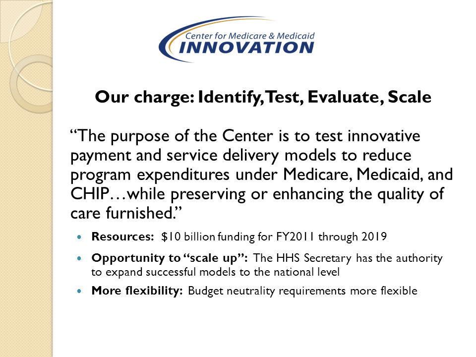 Our charge: Identify, Test, Evaluate, Scale The purpose of the Center is to test innovative payment and service delivery models to reduce program expenditures under Medicare, Medicaid, and CHIP…while preserving or enhancing the quality of care furnished. Resources: $10 billion funding for FY2011 through 2019 Opportunity to scale up : The HHS Secretary has the authority to expand successful models to the national level More flexibility: Budget neutrality requirements more flexible