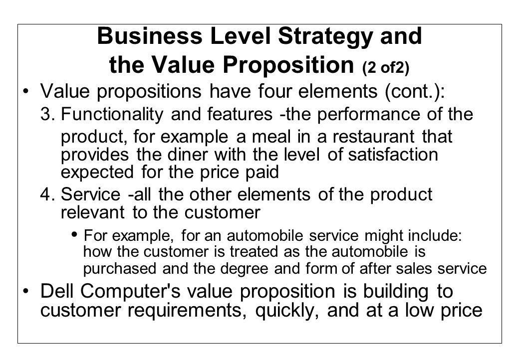 Business Level Strategy and the Value Proposition (2 of2) Value propositions have four elements (cont.): 3. Functionality and features -the performanc