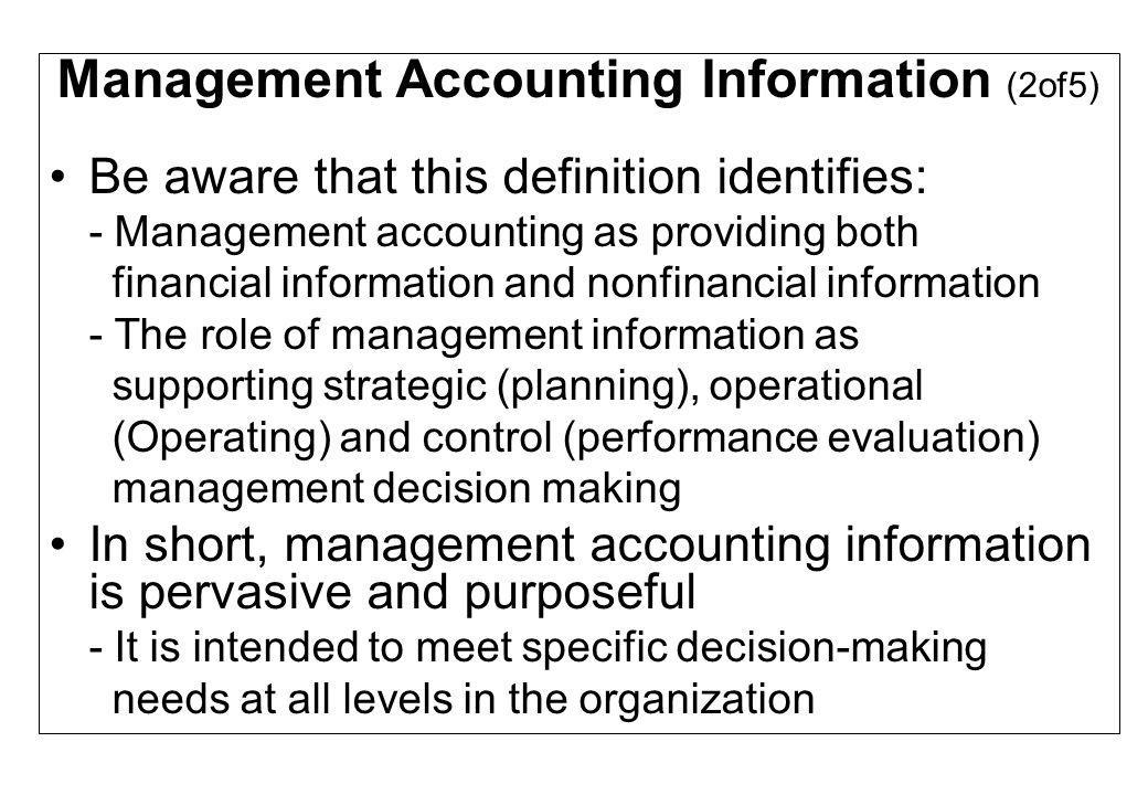 Management Accounting Information (3of5) Examples of management accounting information include: - The reported expense of an operating department, such as the assembly department of an automobile plant or an electronics company - The costs of producing a product - The cost of delivering a service - The cost of performing an activity or business process such as creating a customer invoice - The costs of serving a customer