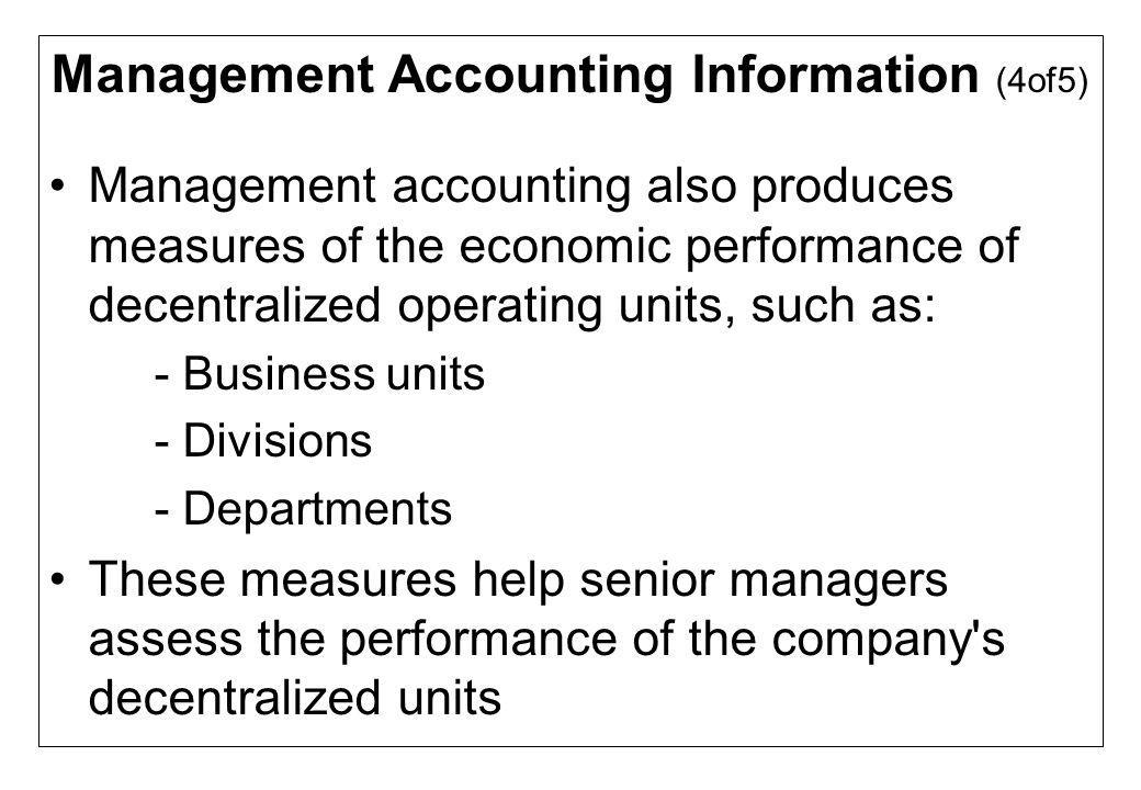 Management Accounting Information (4of5) Management accounting also produces measures of the economic performance of decentralized operating units, su