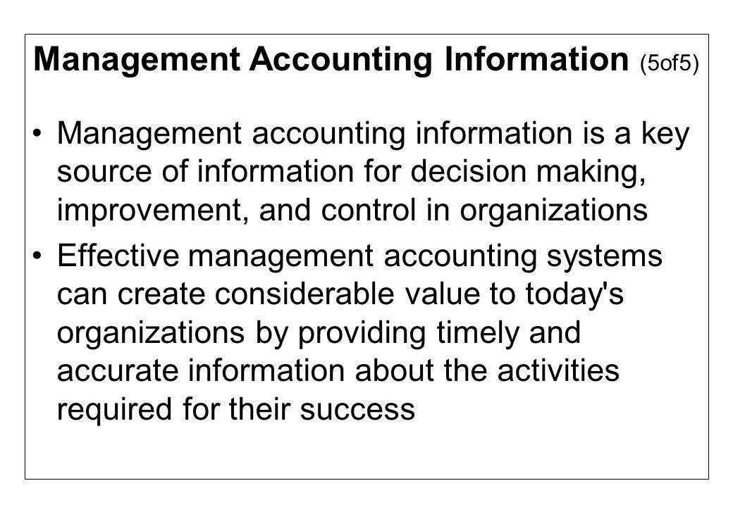 Management Accounting Information (5of5) Management accounting information is a key source of information for decision making, improvement, and contro
