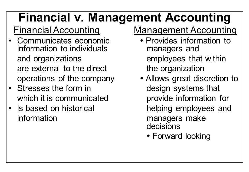 Financial v. Management Accounting Financial Accounting Management Accounting Communicates economic  Provides information to information to individua