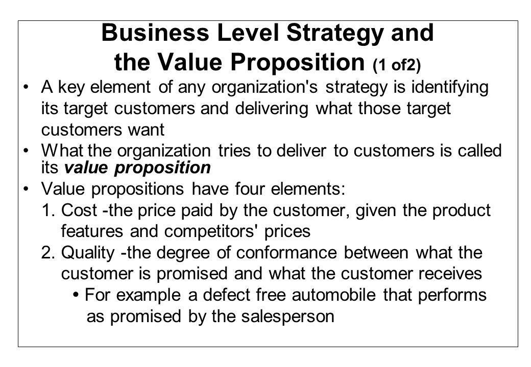 Business Level Strategy and the Value Proposition (2 of2) Value propositions have four elements (cont.): 3.