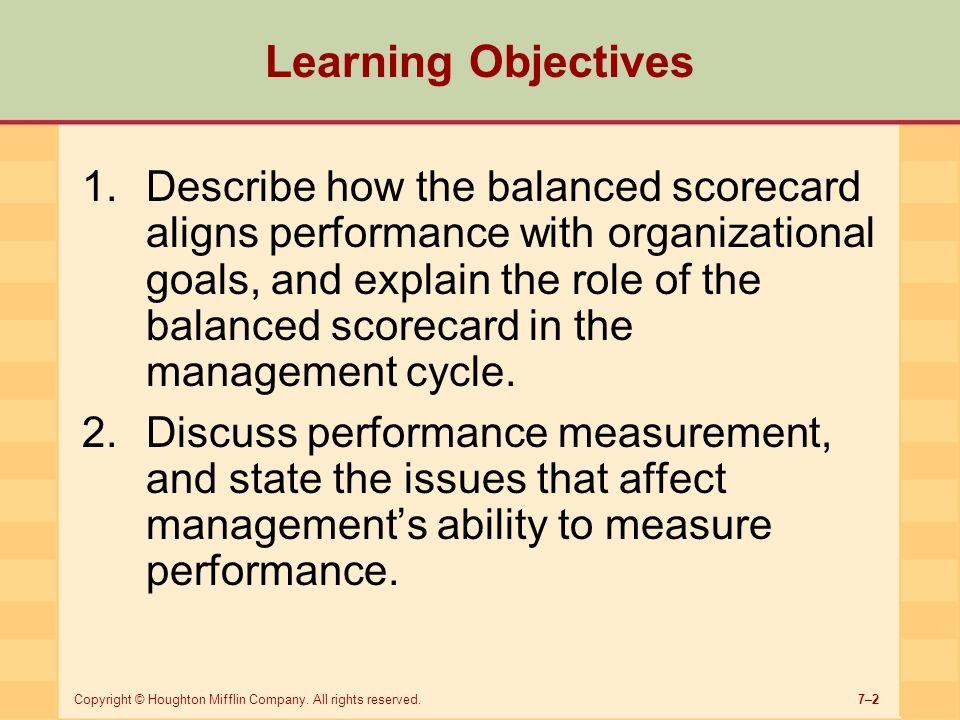 7–2Copyright © Houghton Mifflin Company. All rights reserved. Learning Objectives 1.Describe how the balanced scorecard aligns performance with organi
