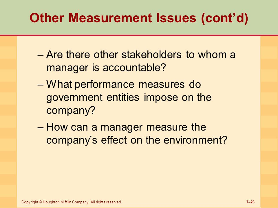 7–26Copyright © Houghton Mifflin Company. All rights reserved. Other Measurement Issues (cont'd) –Are there other stakeholders to whom a manager is ac