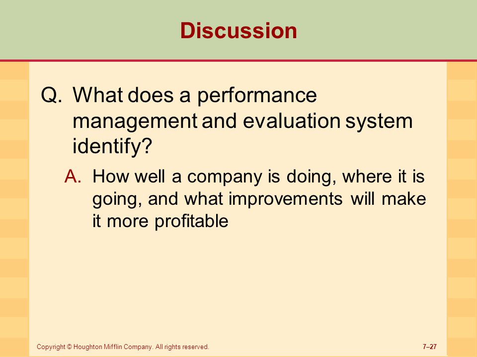 7–27Copyright © Houghton Mifflin Company. All rights reserved. Discussion Q.What does a performance management and evaluation system identify? A.How w