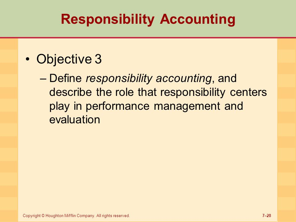 7–28Copyright © Houghton Mifflin Company. All rights reserved. Responsibility Accounting Objective 3 –Define responsibility accounting, and describe t