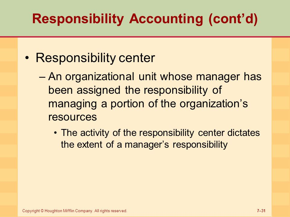 7–31Copyright © Houghton Mifflin Company. All rights reserved. Responsibility Accounting (cont'd) Responsibility center –An organizational unit whose