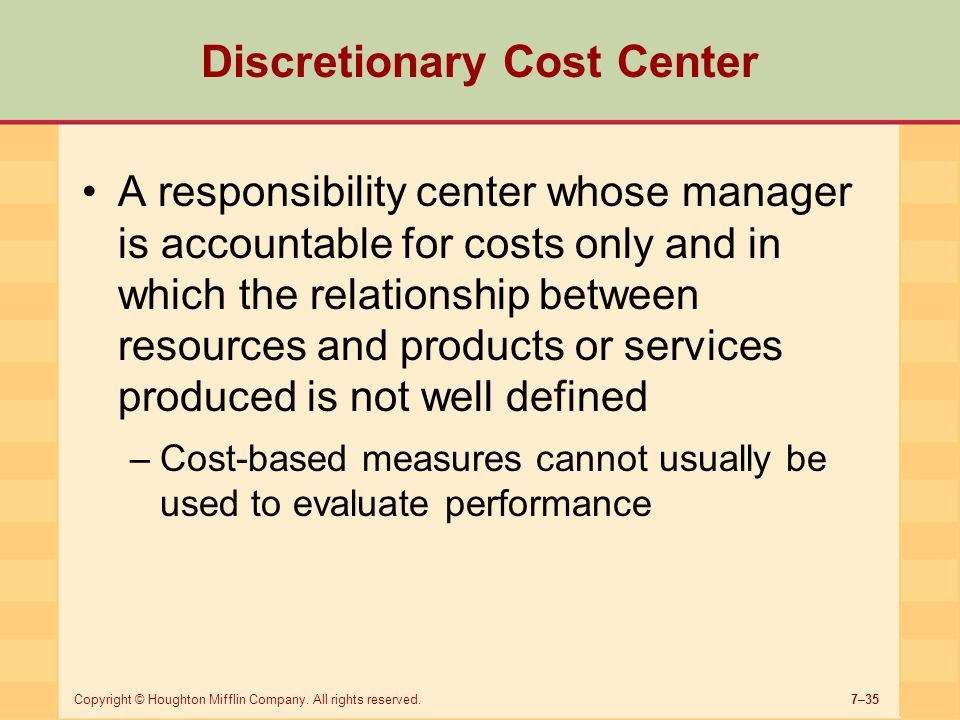7–35Copyright © Houghton Mifflin Company. All rights reserved. Discretionary Cost Center A responsibility center whose manager is accountable for cost