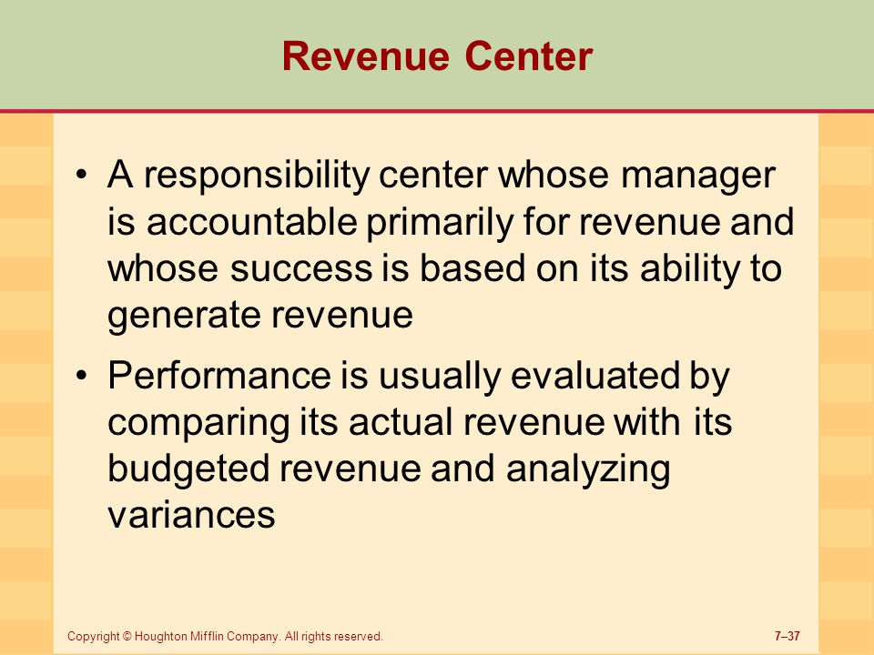 7–37Copyright © Houghton Mifflin Company. All rights reserved. Revenue Center A responsibility center whose manager is accountable primarily for reven
