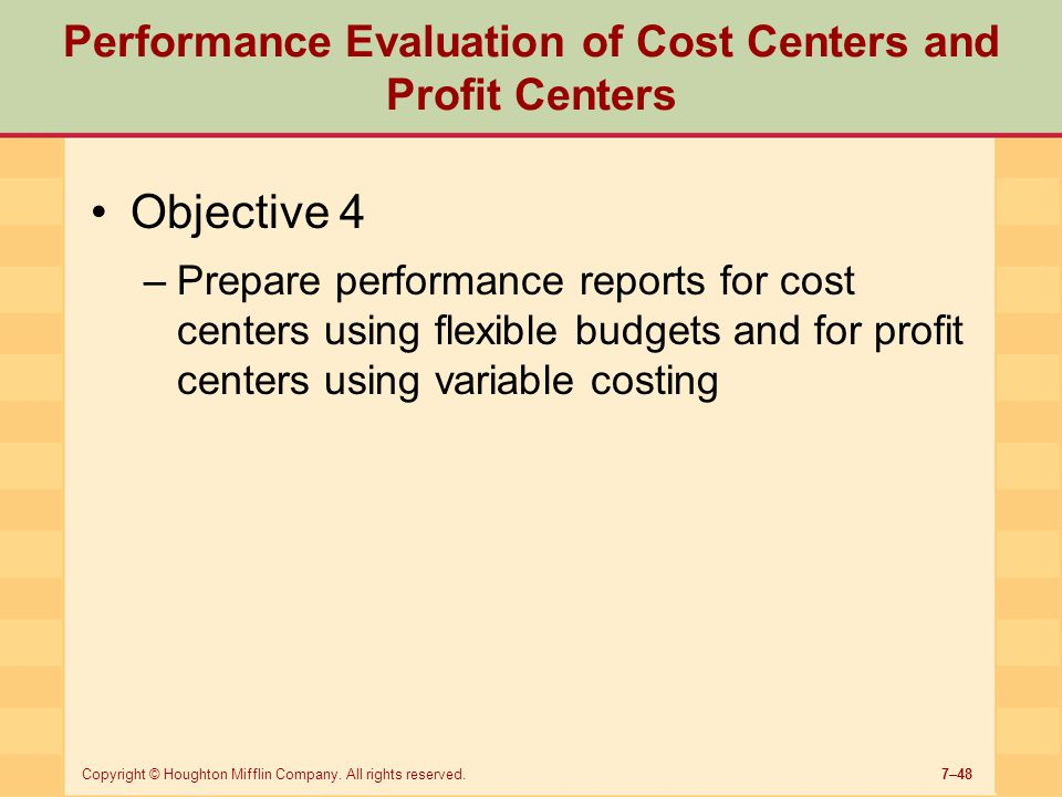 7–48Copyright © Houghton Mifflin Company. All rights reserved. Performance Evaluation of Cost Centers and Profit Centers Objective 4 –Prepare performa
