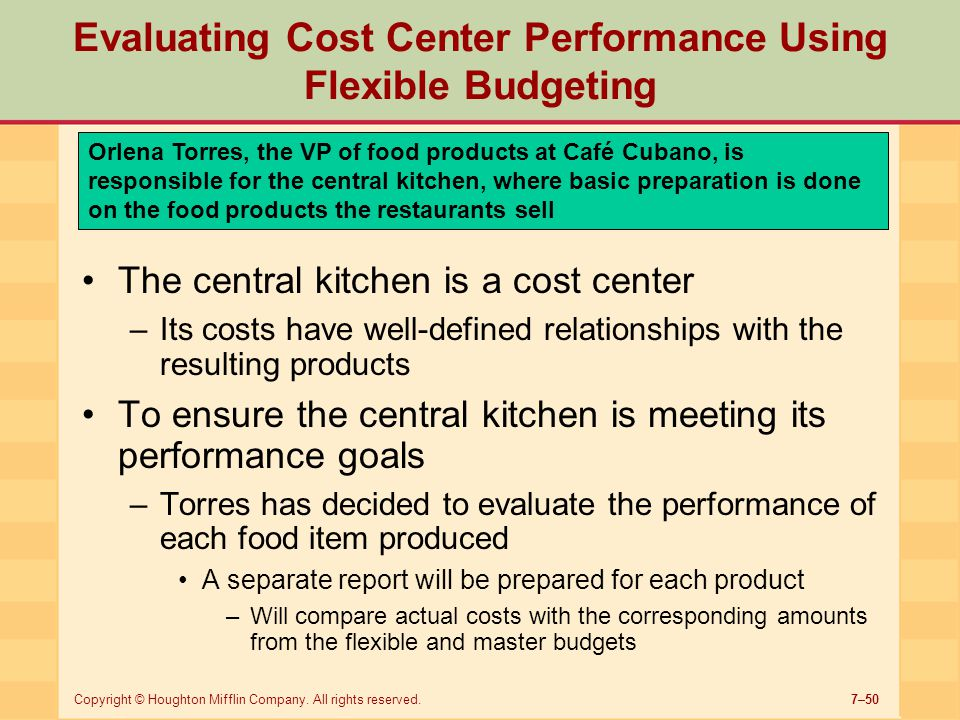 7–50Copyright © Houghton Mifflin Company. All rights reserved. Evaluating Cost Center Performance Using Flexible Budgeting Orlena Torres, the VP of fo