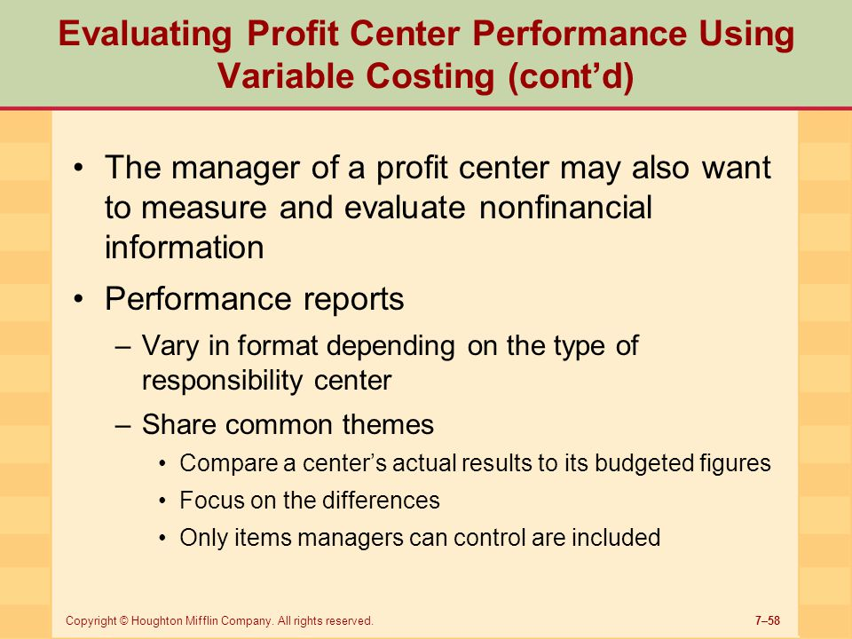 7–58Copyright © Houghton Mifflin Company. All rights reserved. Evaluating Profit Center Performance Using Variable Costing (cont'd) The manager of a p
