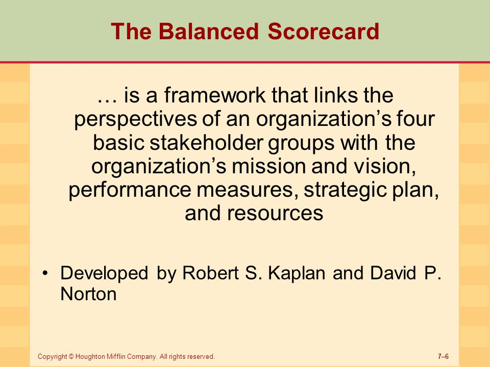 7–6Copyright © Houghton Mifflin Company. All rights reserved. The Balanced Scorecard … is a framework that links the perspectives of an organization's