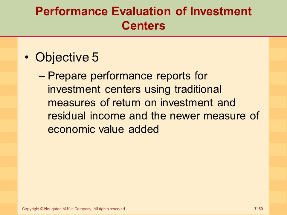 7–60Copyright © Houghton Mifflin Company. All rights reserved. Performance Evaluation of Investment Centers Objective 5 –Prepare performance reports f