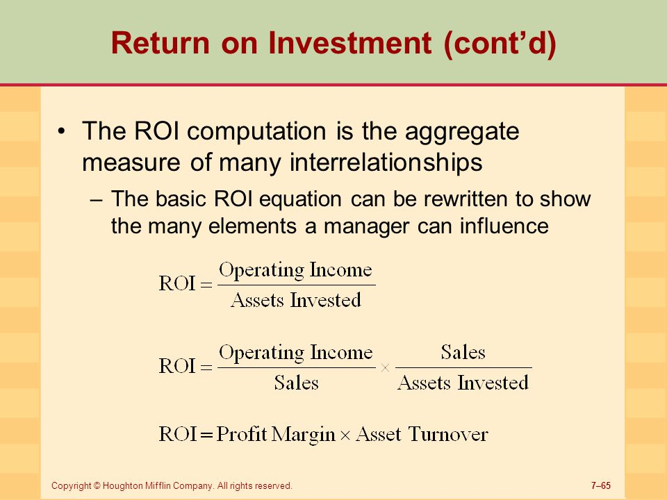 7–65Copyright © Houghton Mifflin Company. All rights reserved. Return on Investment (cont'd) The ROI computation is the aggregate measure of many inte