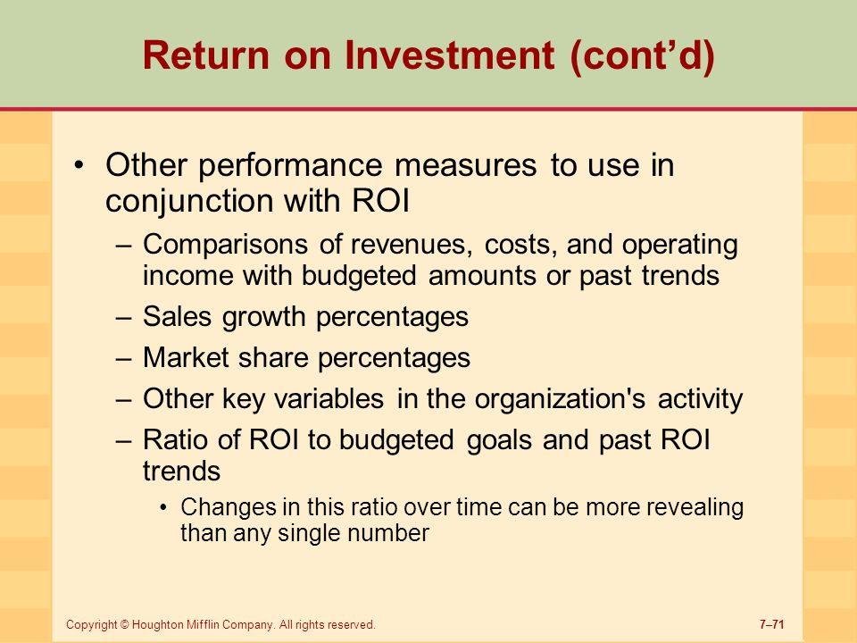 7–71Copyright © Houghton Mifflin Company. All rights reserved. Return on Investment (cont'd) Other performance measures to use in conjunction with ROI