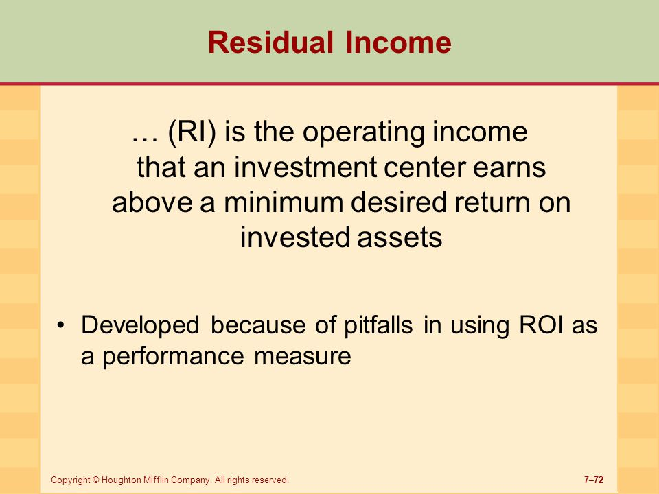 7–72Copyright © Houghton Mifflin Company. All rights reserved. Residual Income … (RI) is the operating income that an investment center earns above a
