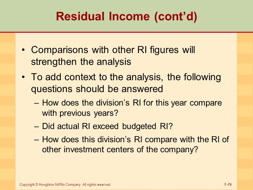 7–76Copyright © Houghton Mifflin Company. All rights reserved. Residual Income (cont'd) Comparisons with other RI figures will strengthen the analysis