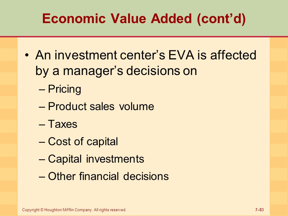 7–83Copyright © Houghton Mifflin Company. All rights reserved. Economic Value Added (cont'd) An investment center's EVA is affected by a manager's dec