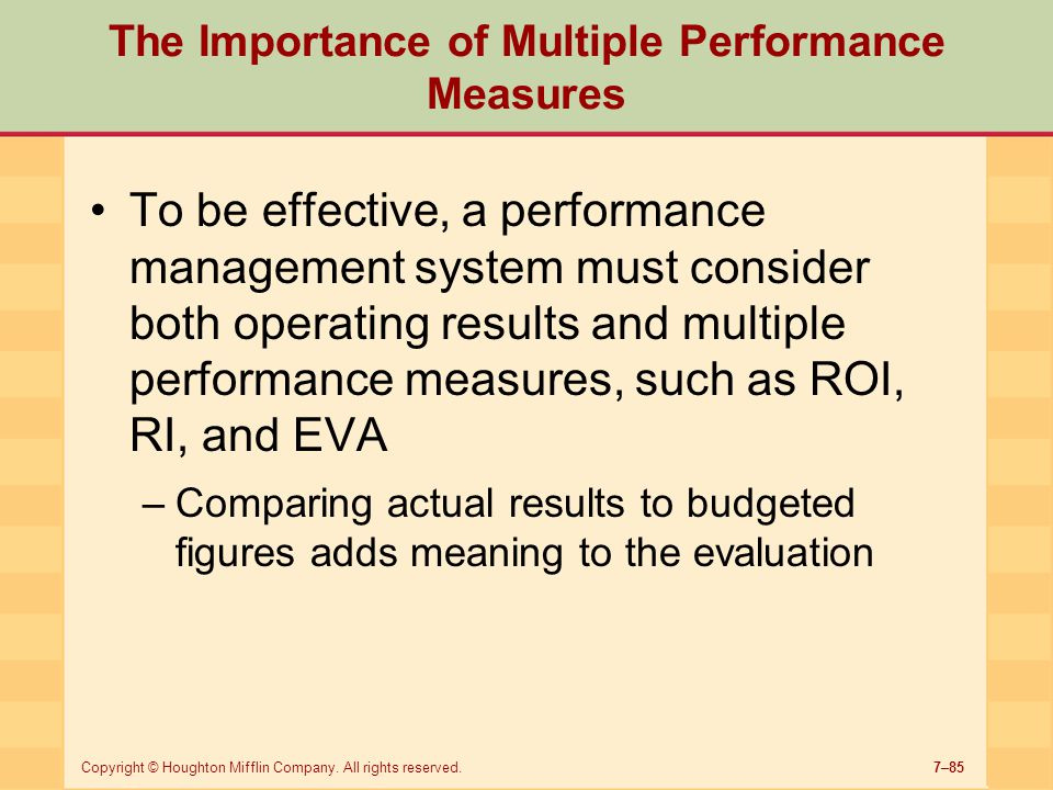 7–85Copyright © Houghton Mifflin Company. All rights reserved. The Importance of Multiple Performance Measures To be effective, a performance manageme