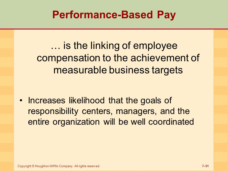 7–91Copyright © Houghton Mifflin Company. All rights reserved. Performance-Based Pay … is the linking of employee compensation to the achievement of m