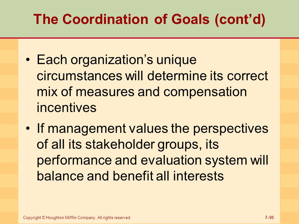 7–95Copyright © Houghton Mifflin Company. All rights reserved. The Coordination of Goals (cont'd) Each organization's unique circumstances will determ