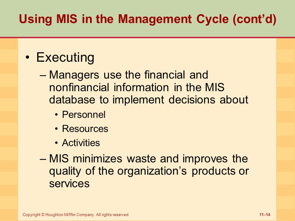 11–14Copyright © Houghton Mifflin Company. All rights reserved. Using MIS in the Management Cycle (cont'd) Executing –Managers use the financial and n
