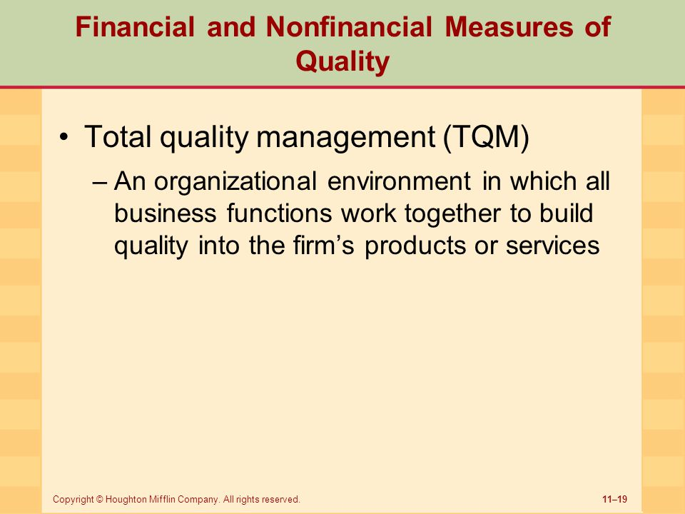 11–19Copyright © Houghton Mifflin Company. All rights reserved. Financial and Nonfinancial Measures of Quality Total quality management (TQM) –An orga