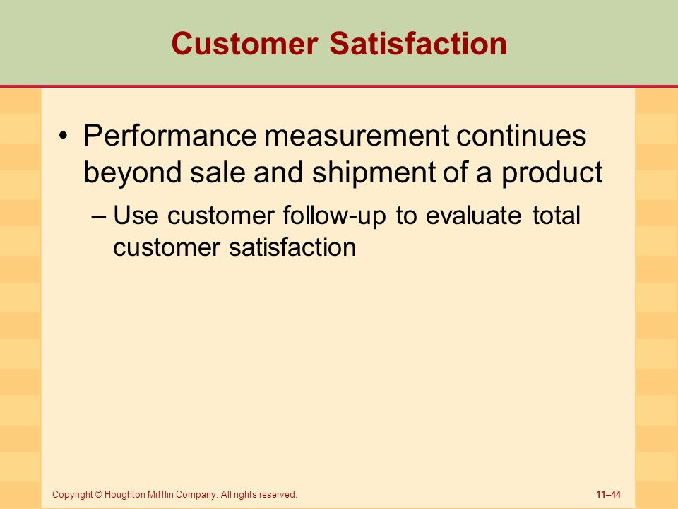 11–44Copyright © Houghton Mifflin Company. All rights reserved. Customer Satisfaction Performance measurement continues beyond sale and shipment of a