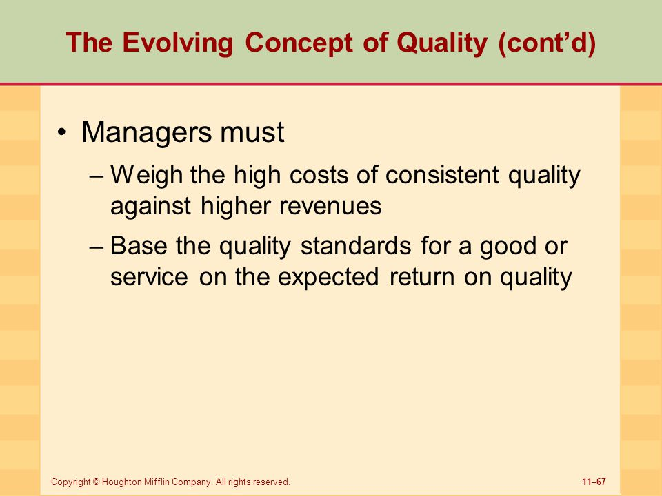 11–67Copyright © Houghton Mifflin Company. All rights reserved. The Evolving Concept of Quality (cont'd) Managers must –Weigh the high costs of consis