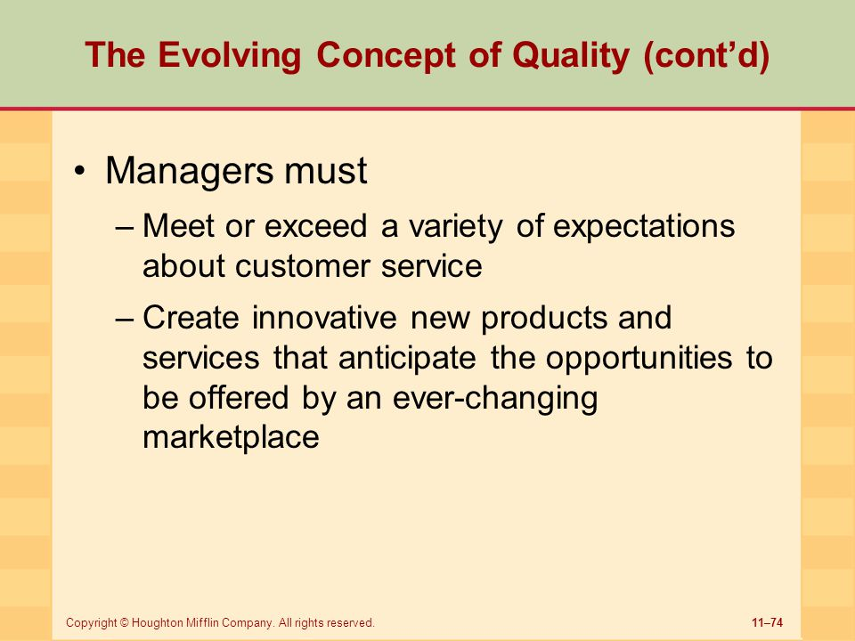 11–74Copyright © Houghton Mifflin Company. All rights reserved. The Evolving Concept of Quality (cont'd) Managers must –Meet or exceed a variety of ex