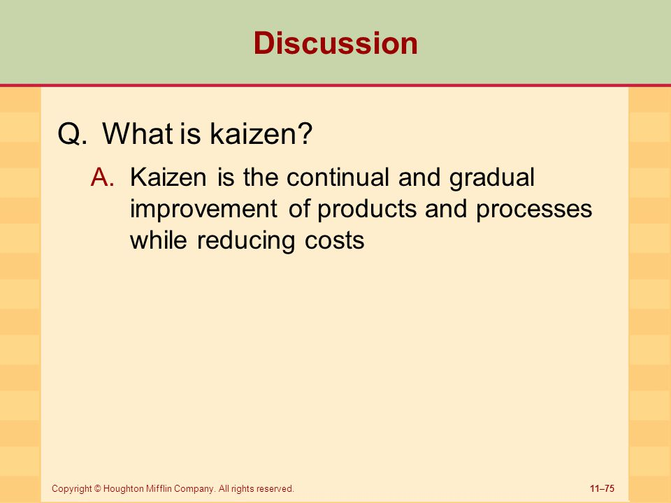 11–75Copyright © Houghton Mifflin Company. All rights reserved. Discussion Q.What is kaizen? A.Kaizen is the continual and gradual improvement of prod