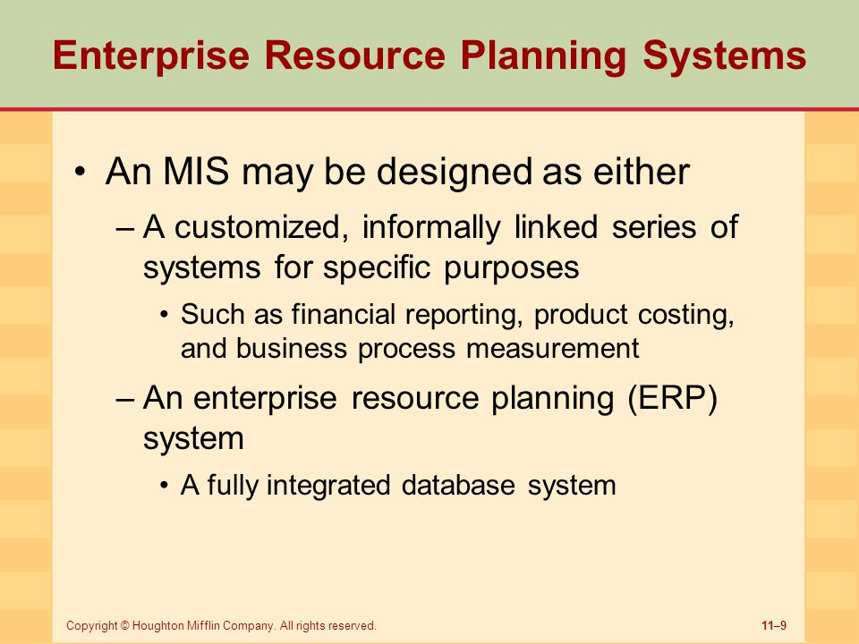 11–9Copyright © Houghton Mifflin Company. All rights reserved. Enterprise Resource Planning Systems An MIS may be designed as either –A customized, in