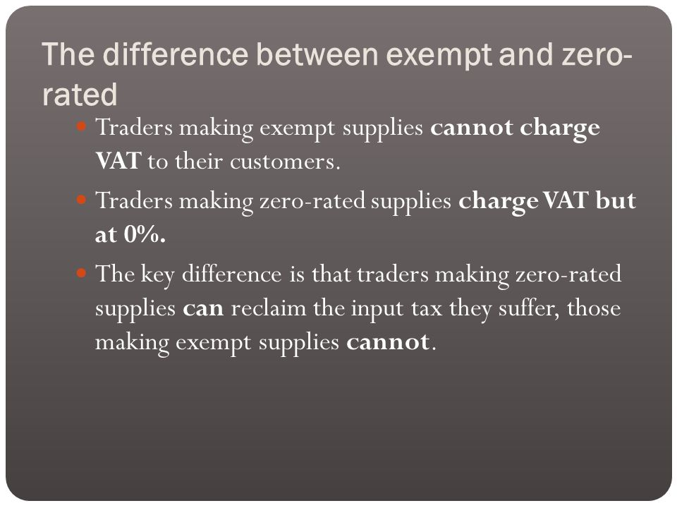 The difference between exempt and zero- rated Traders making exempt supplies cannot charge VAT to their customers.