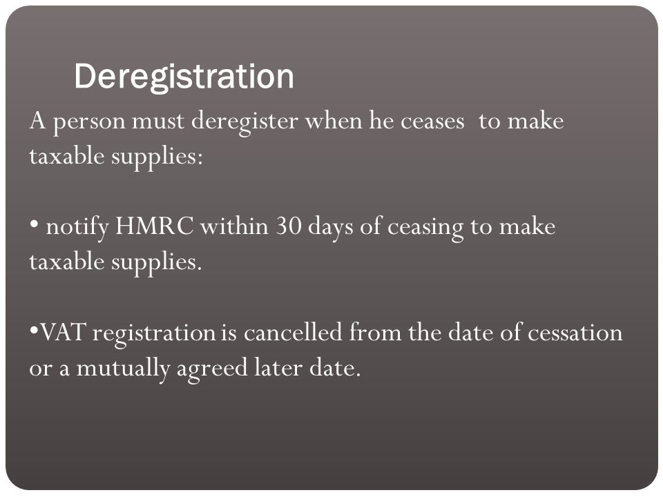 Deregistration A person must deregister when he ceases to make taxable supplies: notify HMRC within 30 days of ceasing to make taxable supplies.
