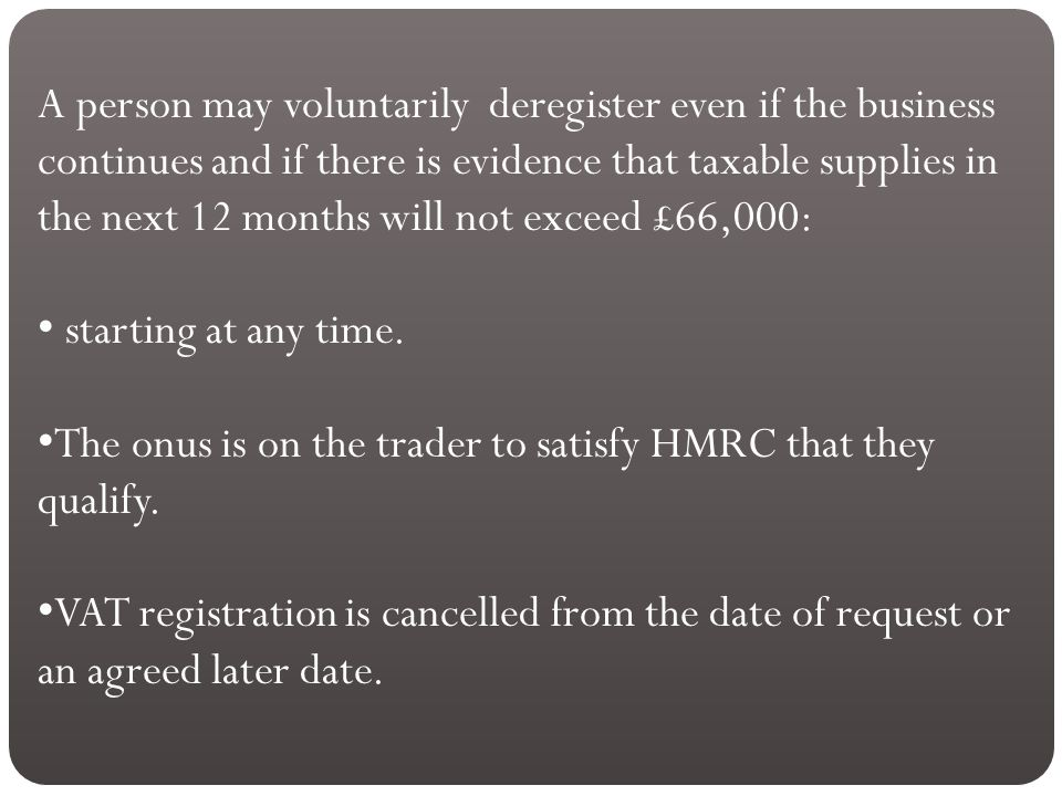 A person may voluntarily deregister even if the business continues and if there is evidence that taxable supplies in the next 12 months will not exceed £66,000: starting at any time.