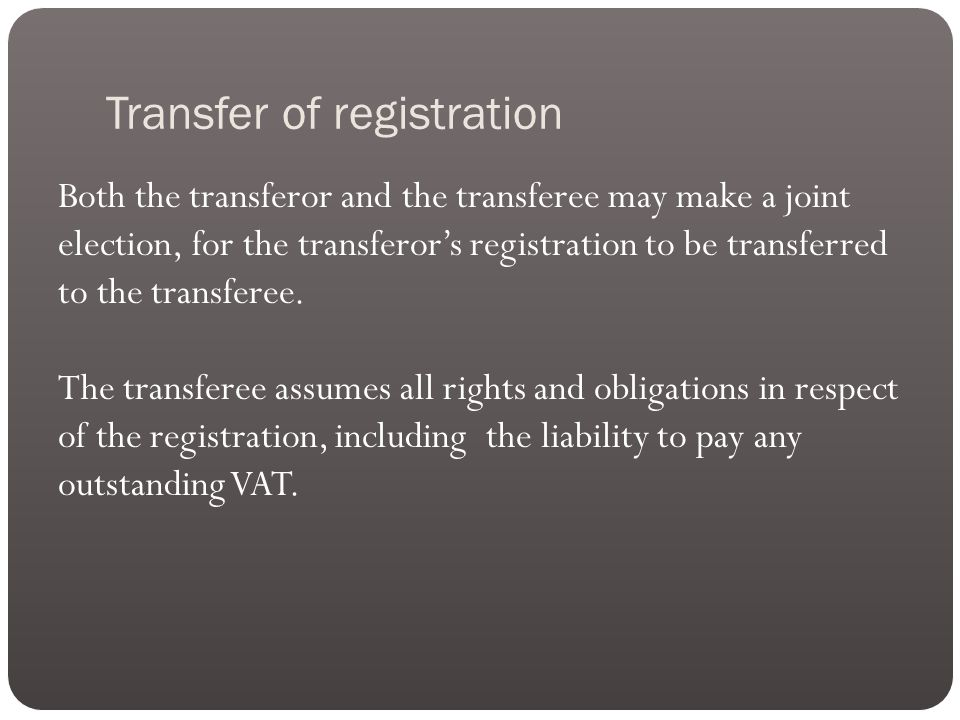 Transfer of registration Both the transferor and the transferee may make a joint election, for the transferor's registration to be transferred to the transferee.