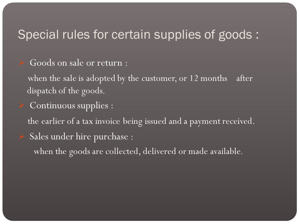 Special rules for certain supplies of goods :  Goods on sale or return : when the sale is adopted by the customer, or 12 months after dispatch of the goods.