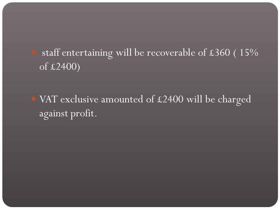 staff entertaining will be recoverable of £360 ( 15% of £2400) VAT exclusive amounted of £2400 will be charged against profit.