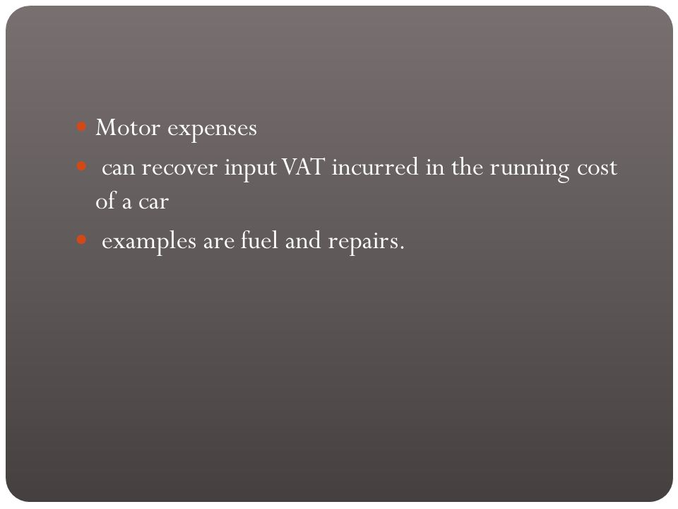 Motor expenses can recover input VAT incurred in the running cost of a car examples are fuel and repairs.