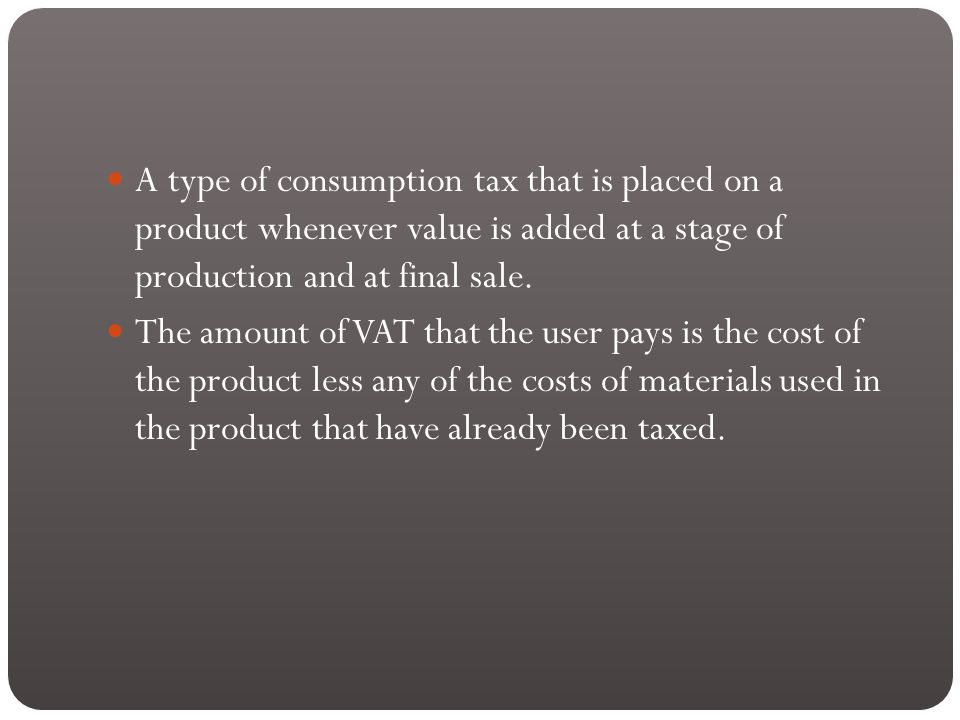 A type of consumption tax that is placed on a product whenever value is added at a stage of production and at final sale.