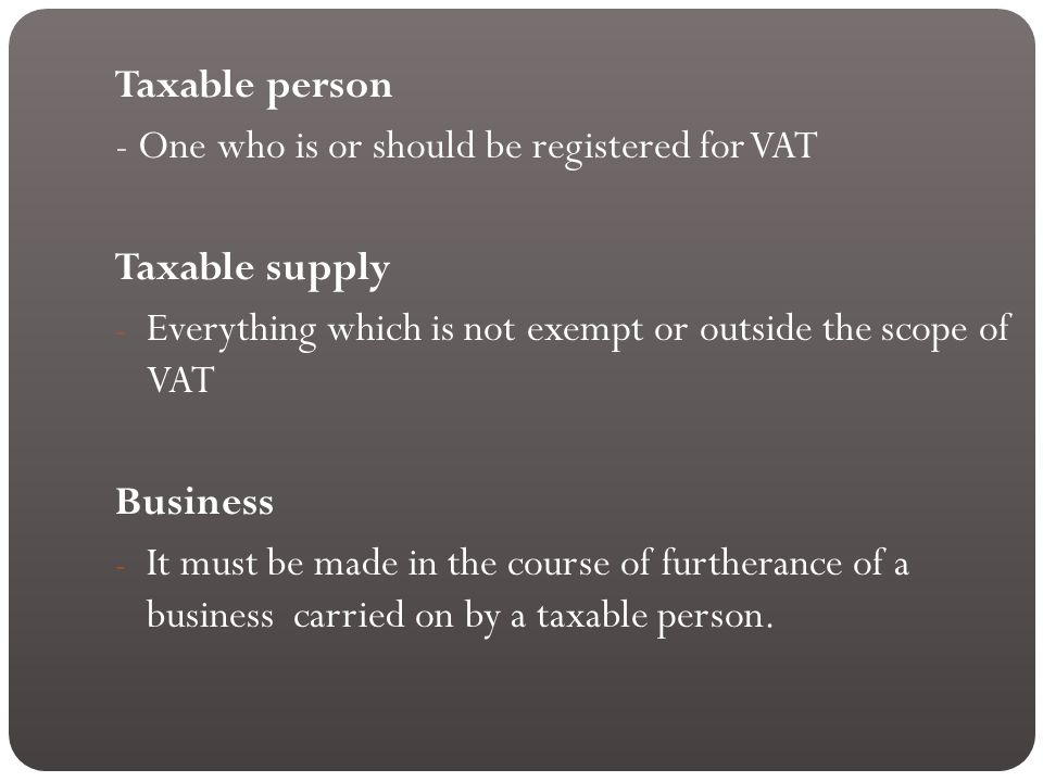 Taxable person - One who is or should be registered for VAT Taxable supply - Everything which is not exempt or outside the scope of VAT Business - It must be made in the course of furtherance of a business carried on by a taxable person.